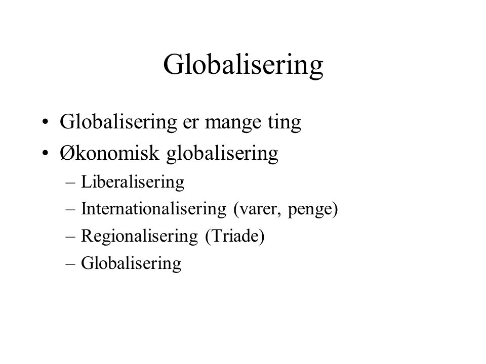 Globalisering Globalisering er mange ting Økonomisk globalisering –Liberalisering –Internationalisering (varer, penge) –Regionalisering (Triade) –Globalisering