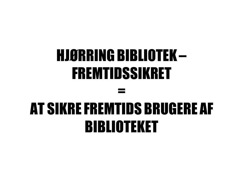 HJØRRING BIBLIOTEK – FREMTIDSSIKRET = AT SIKRE FREMTIDS BRUGERE AF BIBLIOTEKET