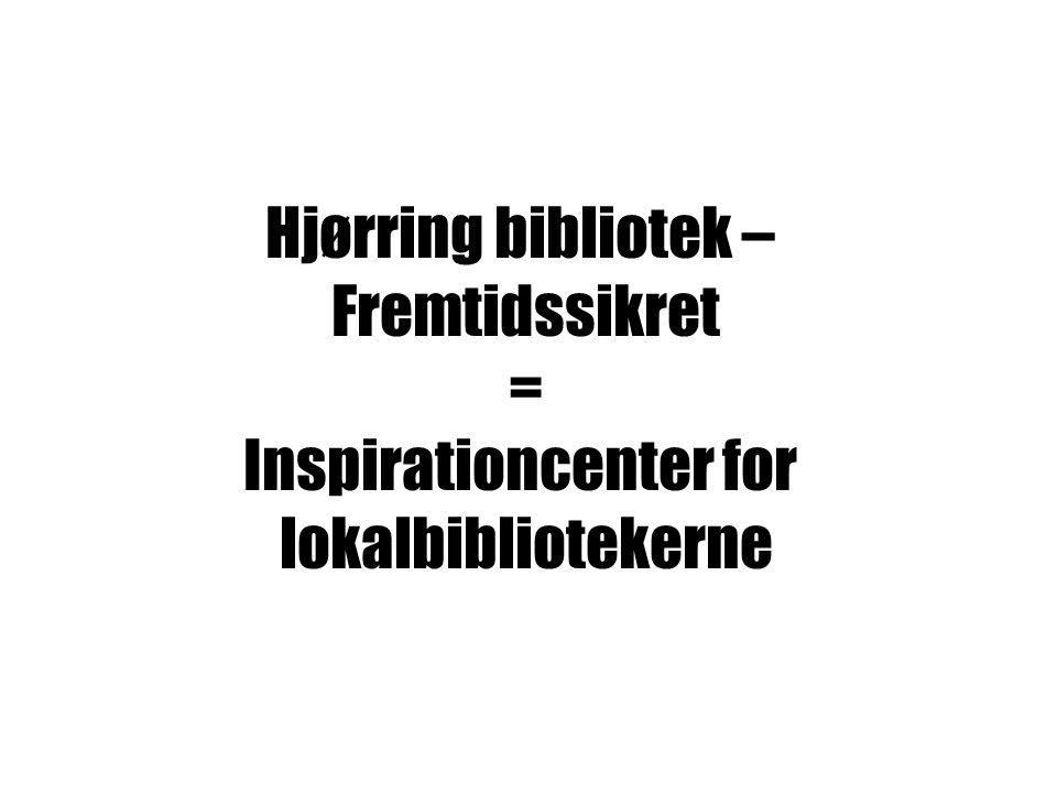 HJØRRING BIBLIOTEK – FREMTIDSSIKRET = INSPIRATIONSCENTER FOR LOKALBIBLIOTEKERNE Hjørring bibliotek – Fremtidssikret = Inspirationcenter for lokalbibliotekerne