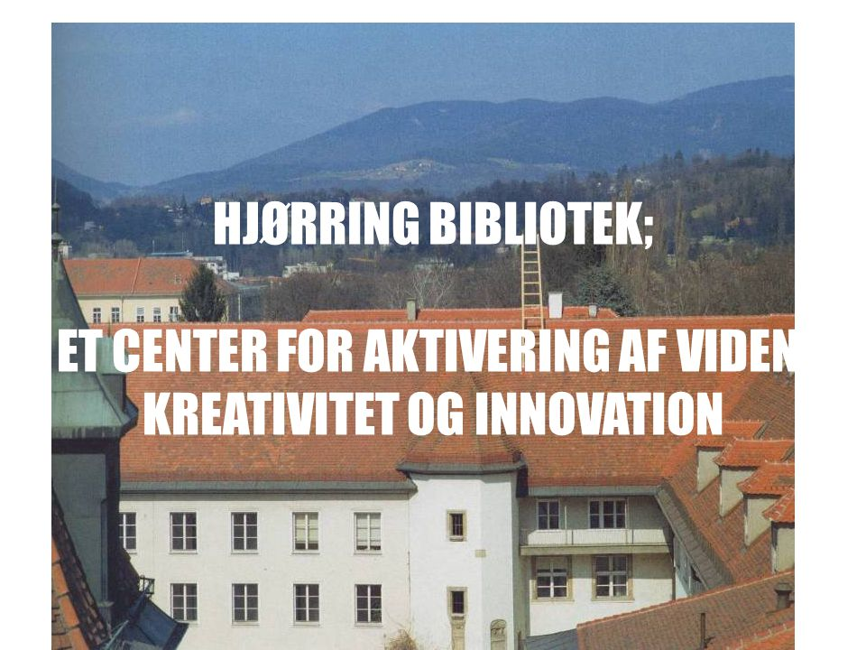 HJØRRING BIBLIOTEK; ET CENTER FOR AKTIVERING AF VIDEN, KREATIVITET OG INNOVATION