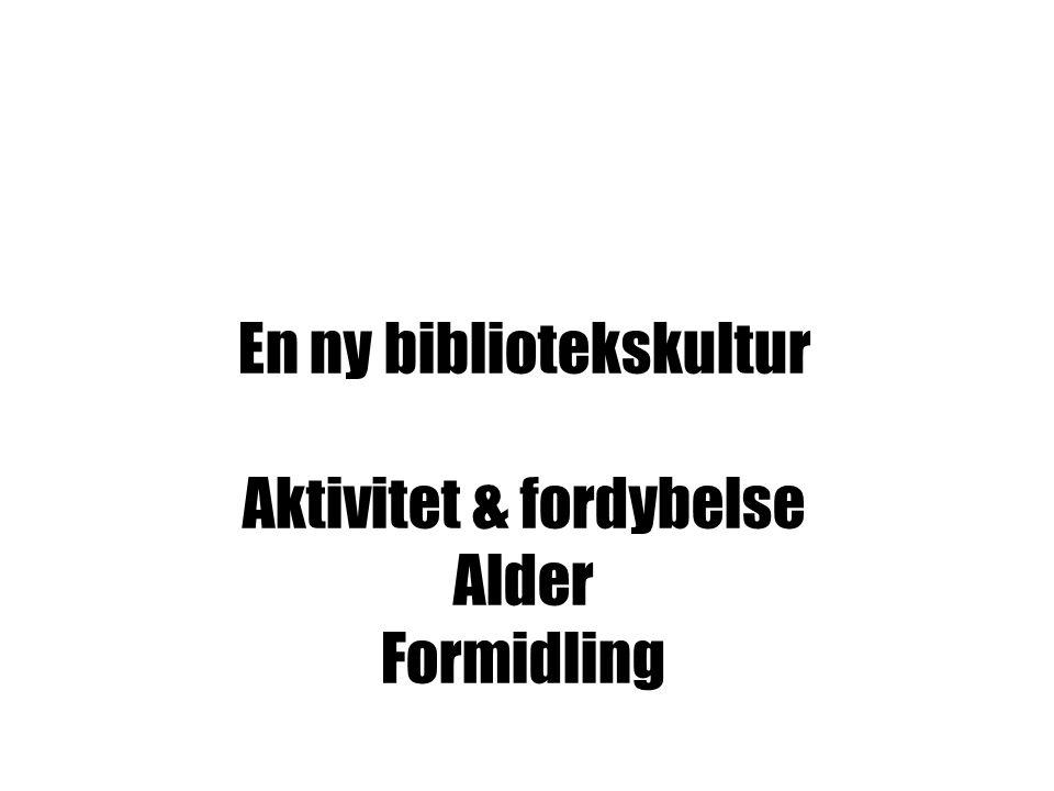 EN NY BIBLIOTEKSKULTUR AKTIVITET & FORDYBELSE ALDER FORMIDLING En ny bibliotekskultur Aktivitet & fordybelse Alder Formidling