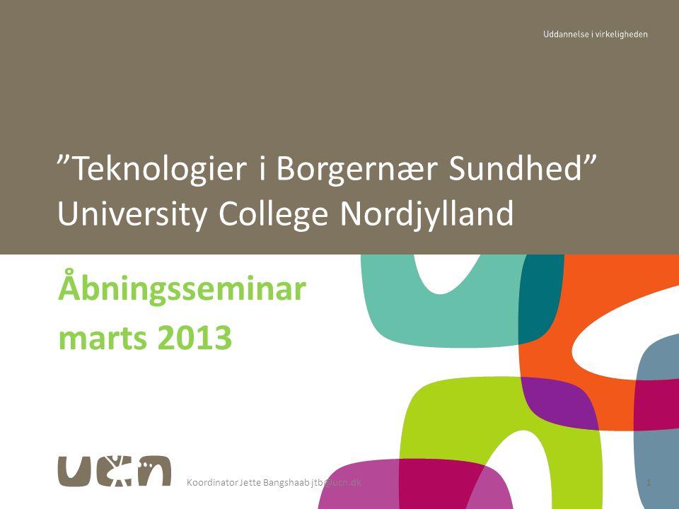 Koordinator Jette Bangshaab jtb@ucn.dk1 Åbningsseminar marts 2013 Teknologier i Borgernær Sundhed University College Nordjylland