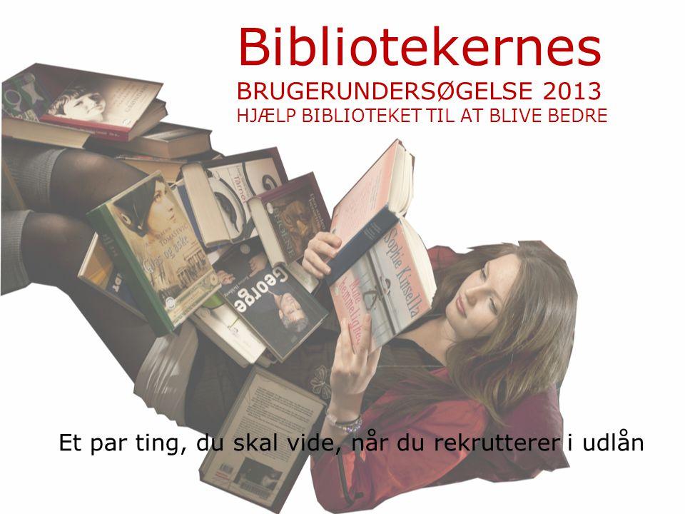 Bibliotekernes BRUGERUNDERSØGELSE 2013 HJÆLP BIBLIOTEKET TIL AT BLIVE BEDRE Et par ting, du skal vide, når du rekrutterer i udlån