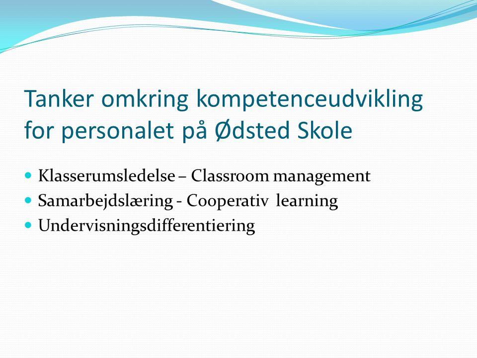 Tanker omkring kompetenceudvikling for personalet på Ødsted Skole Klasserumsledelse – Classroom management Samarbejdslæring - Cooperativ learning Undervisningsdifferentiering