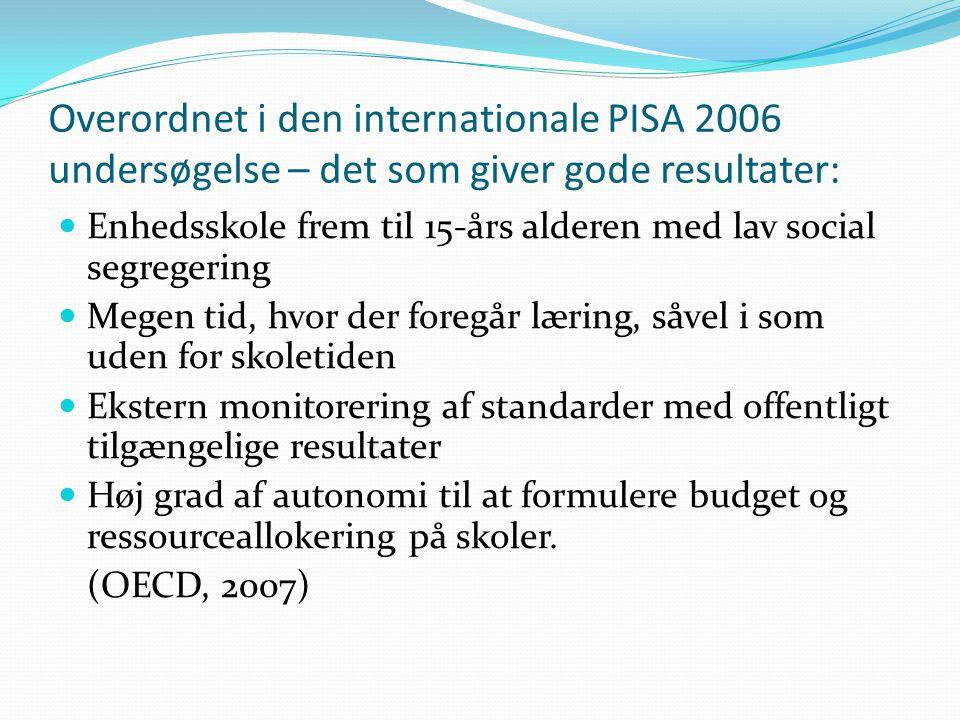 Overordnet i den internationale PISA 2006 undersøgelse – det som giver gode resultater: Enhedsskole frem til 15-års alderen med lav social segregering Megen tid, hvor der foregår læring, såvel i som uden for skoletiden Ekstern monitorering af standarder med offentligt tilgængelige resultater Høj grad af autonomi til at formulere budget og ressourceallokering på skoler.