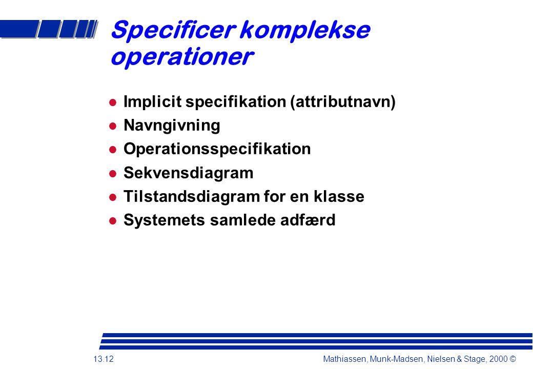 13.12 Mathiassen, Munk-Madsen, Nielsen & Stage, 2000 © Specificer komplekse operationer Implicit specifikation (attributnavn) Navngivning Operationsspecifikation Sekvensdiagram Tilstandsdiagram for en klasse Systemets samlede adfærd