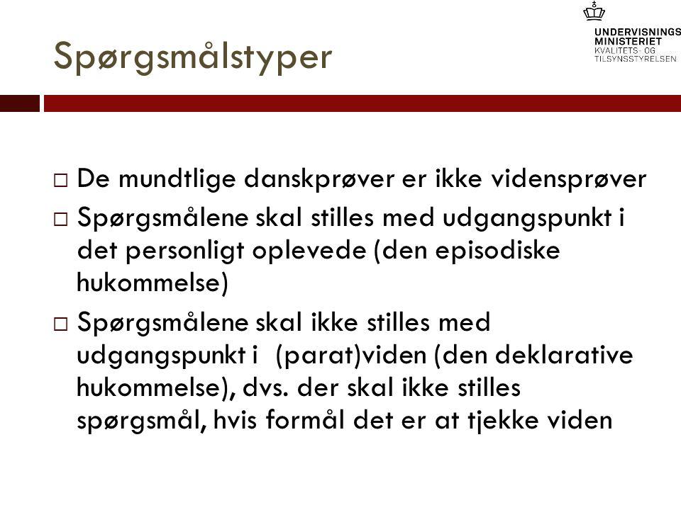 Spørgsmålstyper  De mundtlige danskprøver er ikke vidensprøver  Spørgsmålene skal stilles med udgangspunkt i det personligt oplevede (den episodiske hukommelse)  Spørgsmålene skal ikke stilles med udgangspunkt i (parat)viden (den deklarative hukommelse), dvs.
