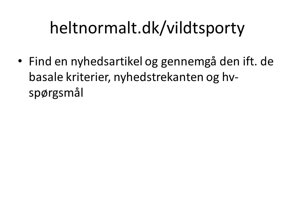 heltnormalt.dk/vildtsporty Find en nyhedsartikel og gennemgå den ift. de basale kriterier, nyhedstrekanten og hv- spørgsmål