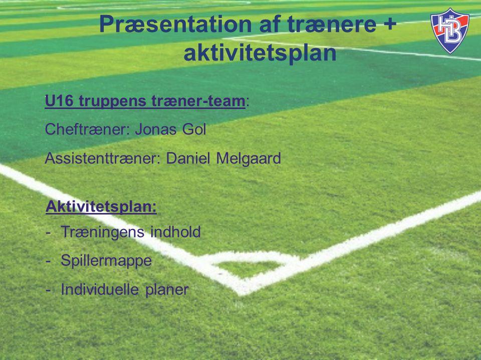 Præsentation af trænere + aktivitetsplan - U16 truppens træner-team: Cheftræner: Jonas Gol Assistenttræner: Daniel Melgaard Aktivitetsplan: -Træningens indhold -Spillermappe -Individuelle planer