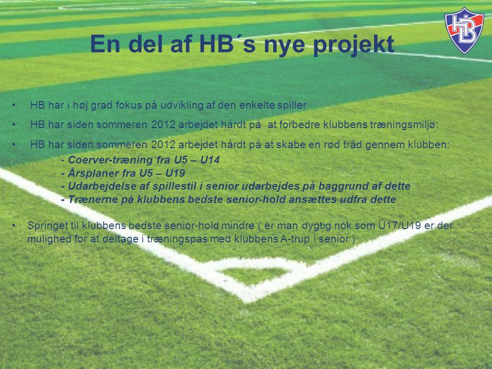 En del af HB´s nye projekt HB har i høj grad fokus på udvikling af den enkelte spiller HB har siden sommeren 2012 arbejdet hårdt på at forbedre klubbens træningsmiljø: HB har siden sommeren 2012 arbejdet hårdt på at skabe en rød tråd gennem klubben: - Coerver-træning fra U5 – U14 - Årsplaner fra U5 – U19 - Udarbejdelse af spillestil i senior udarbejdes på baggrund af dette - Trænerne på klubbens bedste senior-hold ansættes udfra dette Springet til klubbens bedste senior-hold mindre ( er man dygtig nok som U17/U19 er der mulighed for at deltage i træningspas med klubbens A-trup i senior )