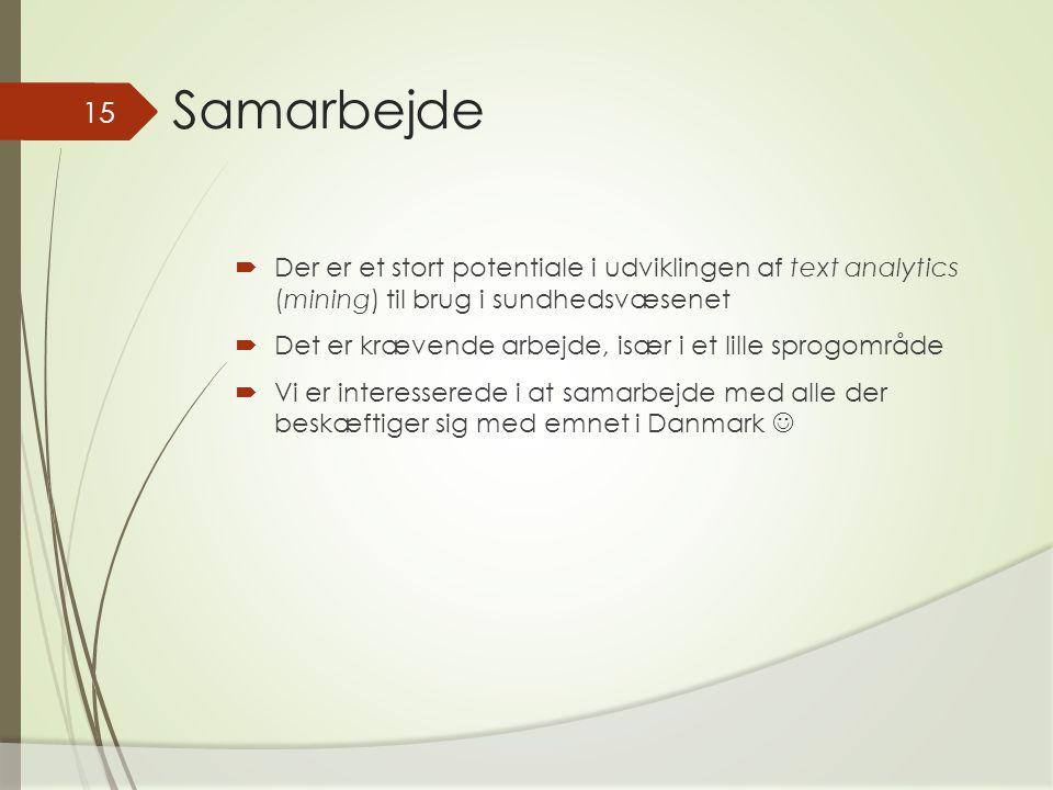 Samarbejde  Der er et stort potentiale i udviklingen af text analytics (mining) til brug i sundhedsvæsenet  Det er krævende arbejde, især i et lille sprogområde  Vi er interesserede i at samarbejde med alle der beskæftiger sig med emnet i Danmark 15