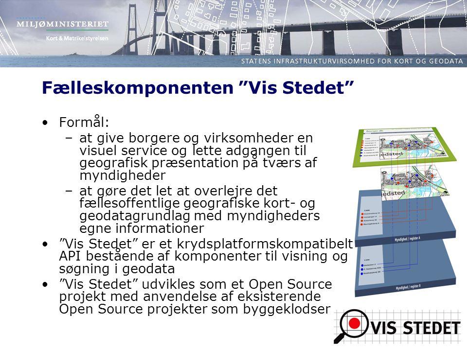 Fælleskomponenten Vis Stedet Formål: –at give borgere og virksomheder en visuel service og lette adgangen til geografisk præsentation på tværs af myndigheder –at gøre det let at overlejre det fællesoffentlige geografiske kort- og geodatagrundlag med myndigheders egne informationer Vis Stedet er et krydsplatformskompatibelt API bestående af komponenter til visning og søgning i geodata Vis Stedet udvikles som et Open Source projekt med anvendelse af eksisterende Open Source projekter som byggeklodser