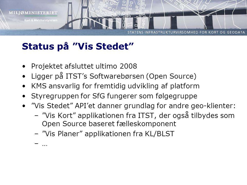 Status på Vis Stedet Projektet afsluttet ultimo 2008 Ligger på ITST's Softwarebørsen (Open Source) KMS ansvarlig for fremtidig udvikling af platform Styregruppen for SfG fungerer som følgegruppe Vis Stedet API'et danner grundlag for andre geo-klienter: – Vis Kort applikationen fra ITST, der også tilbydes som Open Source baseret fælleskomponent – Vis Planer applikationen fra KL/BLST –…–…