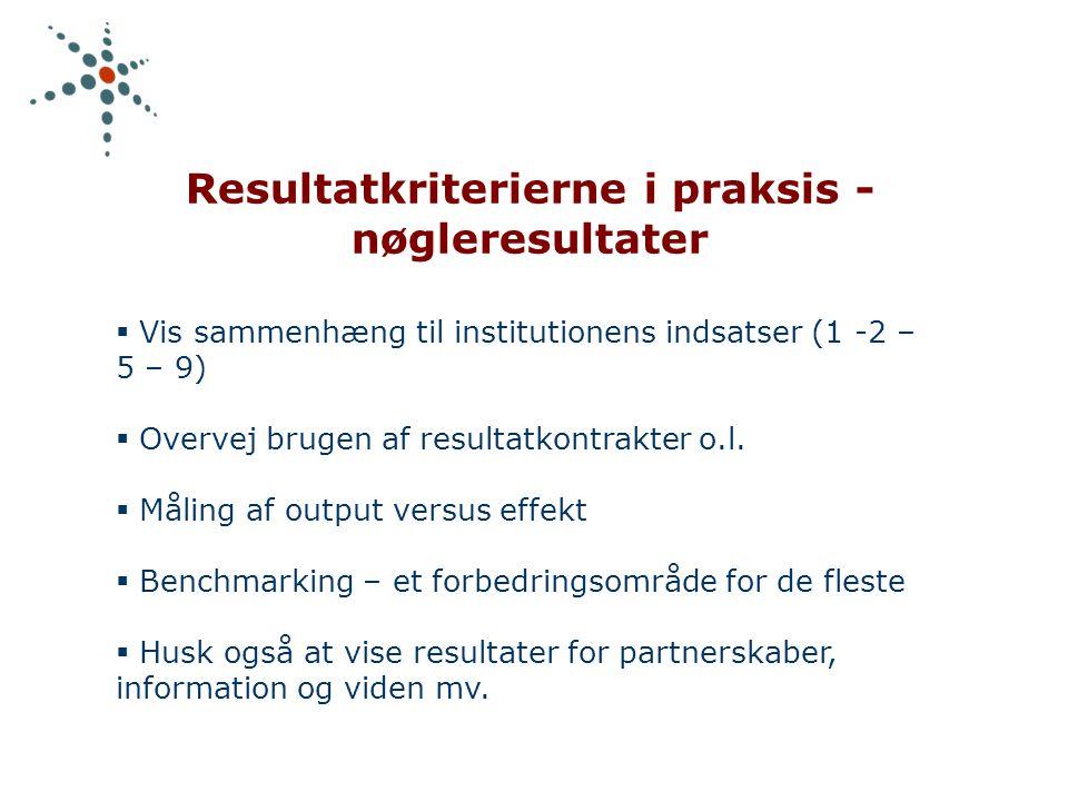 Resultatkriterierne i praksis - nøgleresultater  Vis sammenhæng til institutionens indsatser (1 -2 – 5 – 9)  Overvej brugen af resultatkontrakter o.l.