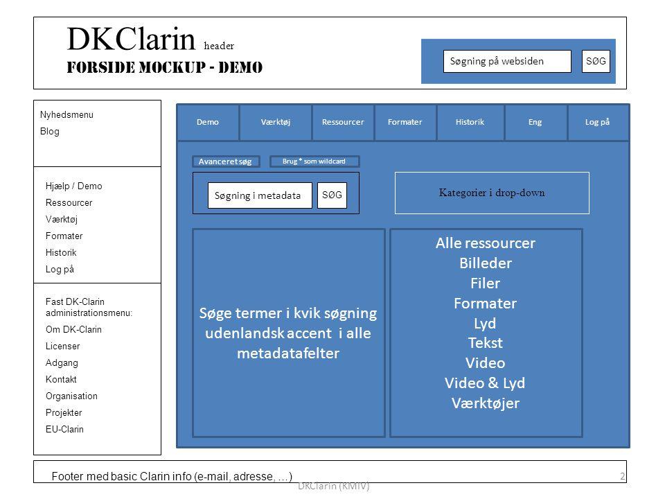 Footer med basic Clarin info (e-mail, adresse, …) DKClarin header Forside Mockup - DEMO Søgning på websiden SØG Hjælp / Demo Ressourcer Værktøj Formater Historik Log på Nyhedsmenu Blog Fast DK-Clarin administrationsmenu: Om DK-Clarin Licenser Adgang Kontakt Organisation Projekter EU-Clarin DKClarin (KMIV) 2 Log påEngHistorikFormater Ressourcer VærktøjDemo Kategorier i drop-down Søgning i metadata SØG Alle ressourcer Billeder Filer Formater Lyd Tekst Video Video & Lyd Værktøjer Søge termer i kvik søgning udenlandsk accent i alle metadatafelter Avanceret søg Brug * som wildcard