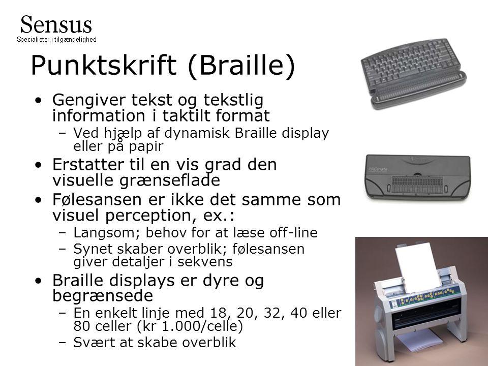 Punktskrift (Braille) Gengiver tekst og tekstlig information i taktilt format –Ved hjælp af dynamisk Braille display eller på papir Erstatter til en vis grad den visuelle grænseflade Følesansen er ikke det samme som visuel perception, ex.: –Langsom; behov for at læse off-line –Synet skaber overblik; følesansen giver detaljer i sekvens Braille displays er dyre og begrænsede –En enkelt linje med 18, 20, 32, 40 eller 80 celler (kr 1.000/celle) –Svært at skabe overblik