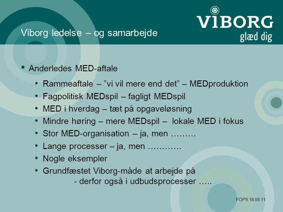 FOPS 18.05.11 Viborg ledelse – og samarbejde Anderledes MED-aftale Rammeaftale – vi vil mere end det – MEDproduktion Fagpolitisk MEDspil – fagligt MEDspil MED i hverdag – tæt på opgaveløsning Mindre høring – mere MEDspil – lokale MED i fokus Stor MED-organisation – ja, men ……… Lange processer – ja, men ………… Nogle eksempler Grundfæstet Viborg-måde at arbejde på - derfor også i udbudsprocesser …..