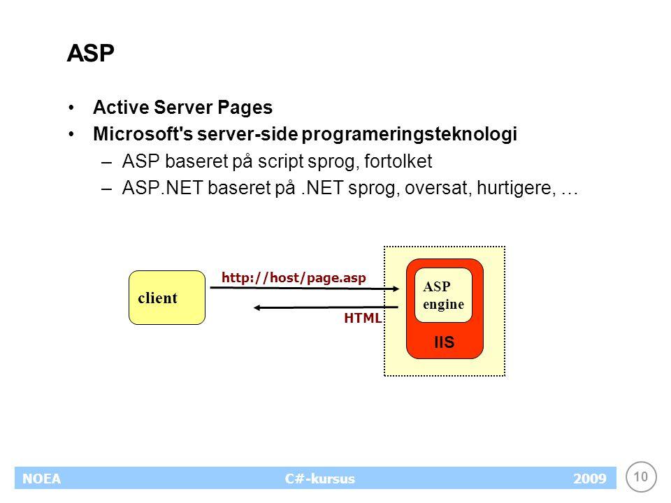 10 NOEA2009C#-kursus ASP Active Server Pages Microsoft s server-side programeringsteknologi –ASP baseret på script sprog, fortolket –ASP.NET baseret på.NET sprog, oversat, hurtigere, … http://host/page.asp IIS client ASP engine HTML