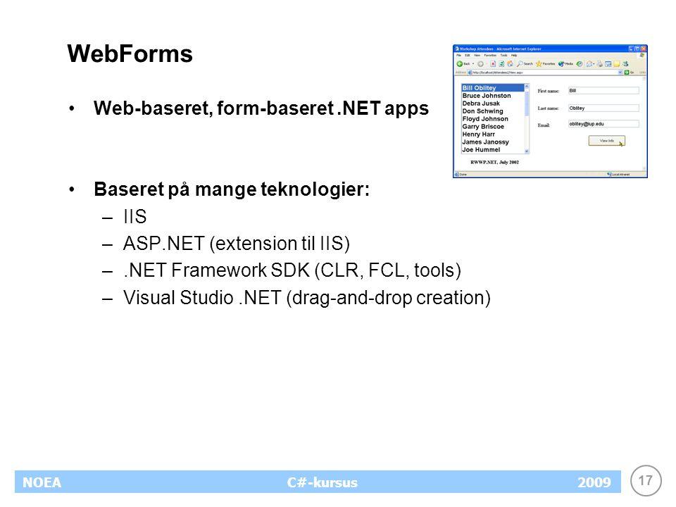 17 NOEA2009C#-kursus WebForms Web-baseret, form-baseret.NET apps Baseret på mange teknologier: –IIS –ASP.NET (extension til IIS) –.NET Framework SDK (CLR, FCL, tools) –Visual Studio.NET (drag-and-drop creation)
