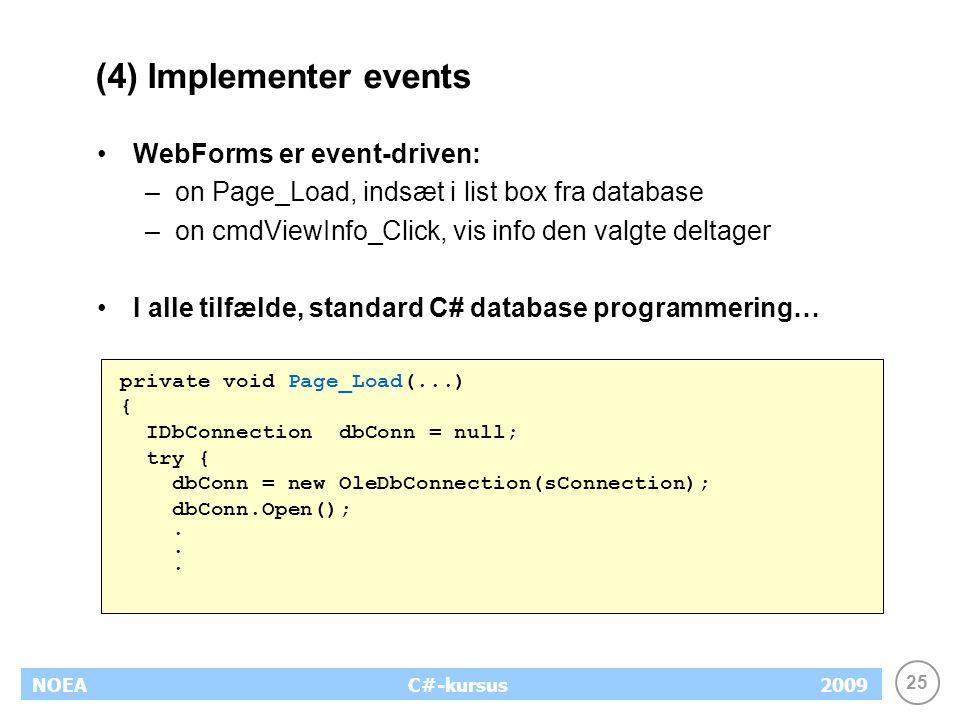 25 NOEA2009C#-kursus (4) Implementer events WebForms er event-driven: –on Page_Load, indsæt i list box fra database –on cmdViewInfo_Click, vis info den valgte deltager I alle tilfælde, standard C# database programmering… private void Page_Load(...) { IDbConnection dbConn = null; try { dbConn = new OleDbConnection(sConnection); dbConn.Open();.