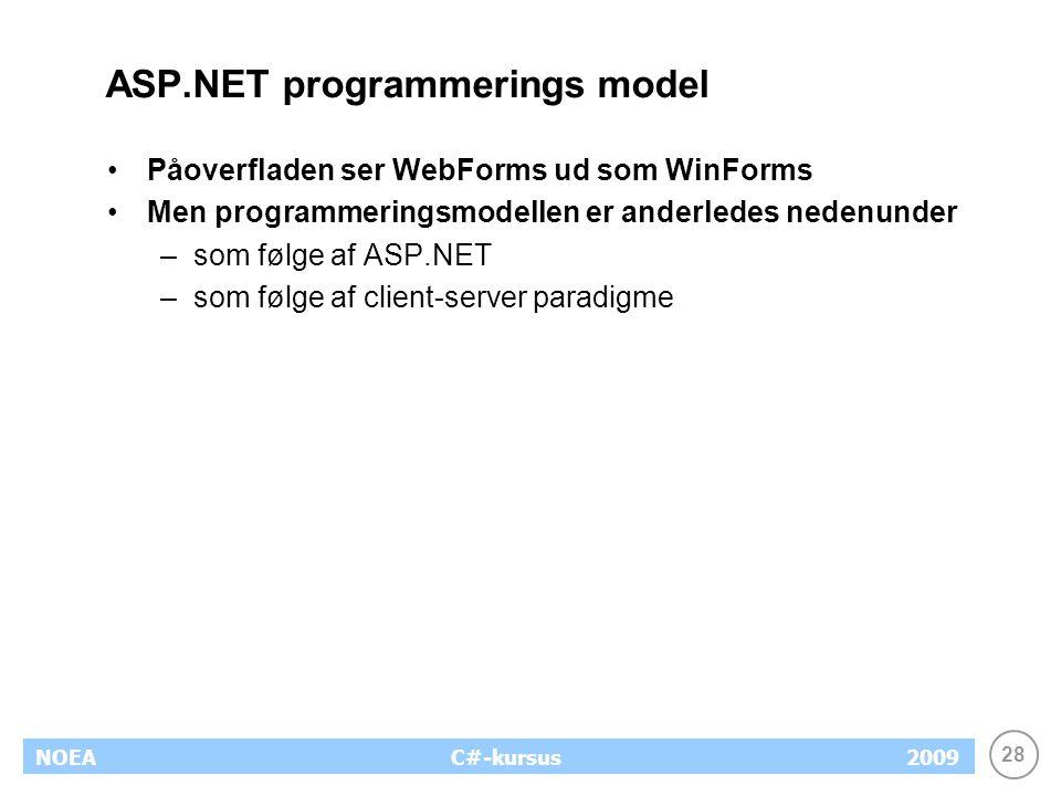 28 NOEA2009C#-kursus ASP.NET programmerings model Påoverfladen ser WebForms ud som WinForms Men programmeringsmodellen er anderledes nedenunder –som følge af ASP.NET –som følge af client-server paradigme
