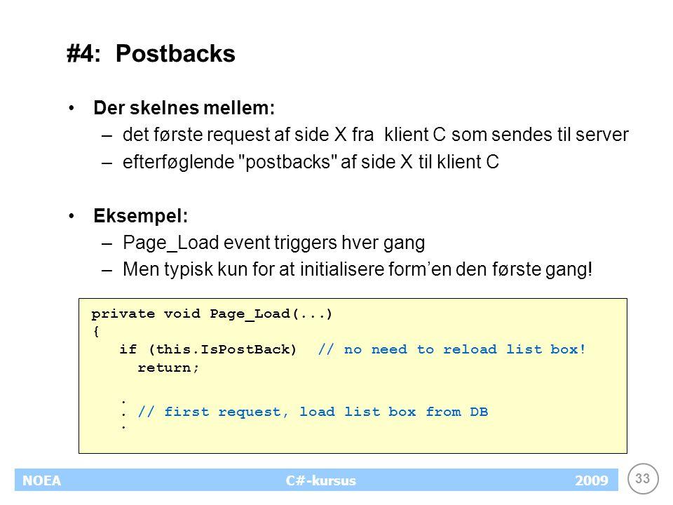 33 NOEA2009C#-kursus #4: Postbacks Der skelnes mellem: –det første request af side X fra klient C som sendes til server –efterføglende postbacks af side X til klient C Eksempel: –Page_Load event triggers hver gang –Men typisk kun for at initialisere form'en den første gang.