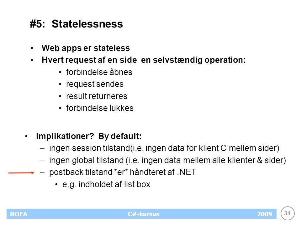 34 NOEA2009C#-kursus #5: Statelessness Web apps er stateless Hvert request af en side en selvstændig operation: forbindelse åbnes request sendes result returneres forbindelse lukkes Implikationer.