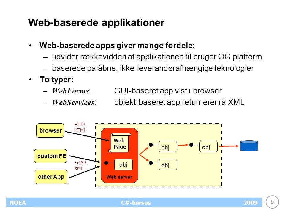 5 NOEA2009C#-kursus Web-baserede applikationer Web-baserede apps giver mange fordele: –udvider rækkevidden af applikationen til bruger OG platform –baserede på åbne, ikke-leverandørafhængige teknologier To typer: –WebForms :GUI-baseret app vist i browser –WebServices :objekt-baseret app returnerer rå XML obj browser Web server HTTP, HTML Web Page obj custom FE other App SOAP, XML