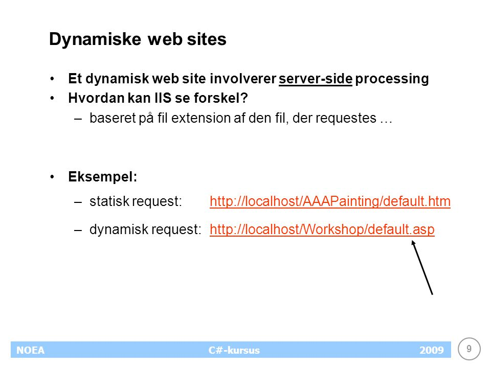 9 NOEA2009C#-kursus Dynamiske web sites Et dynamisk web site involverer server-side processing Hvordan kan IIS se forskel.