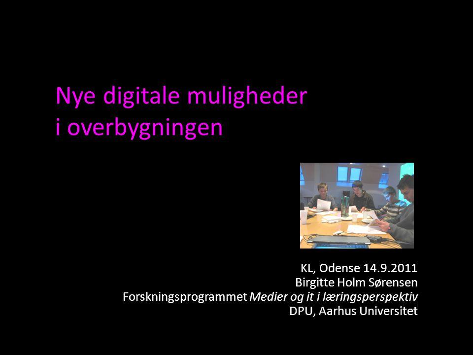 Nye digitale muligheder i overbygningen KL, Odense 14.9.2011 Birgitte Holm Sørensen Forskningsprogrammet Medier og it i læringsperspektiv DPU, Aarhus Universitet