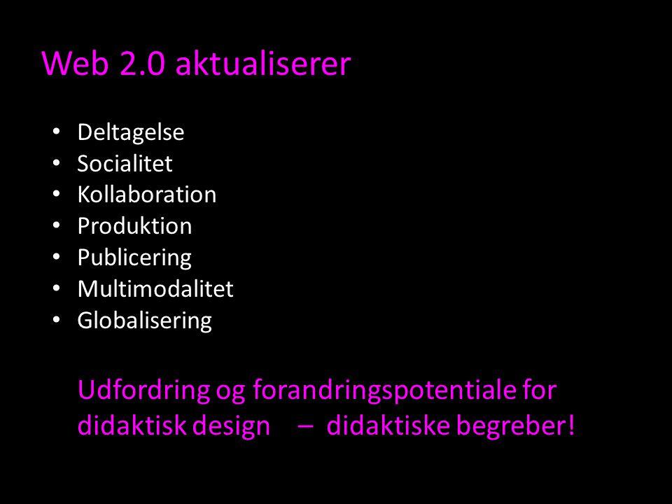 Web 2.0 aktualiserer Deltagelse Socialitet Kollaboration Produktion Publicering Multimodalitet Globalisering Udfordring og forandringspotentiale for didaktisk design – didaktiske begreber!