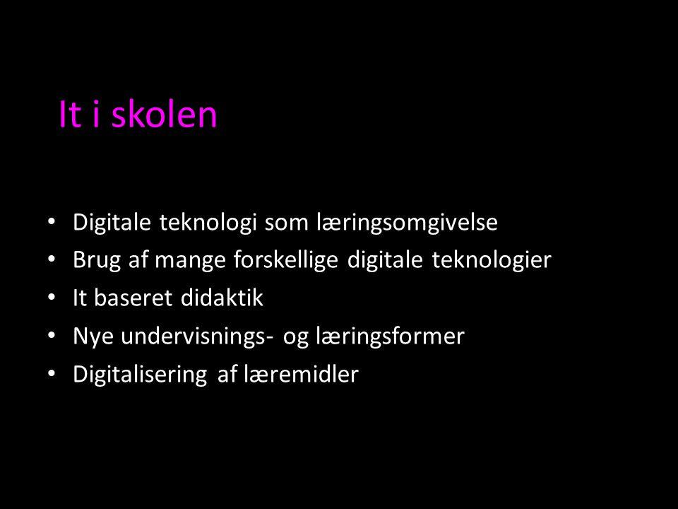 It i skolen Digitale teknologi som læringsomgivelse Brug af mange forskellige digitale teknologier It baseret didaktik Nye undervisnings- og læringsformer Digitalisering af læremidler