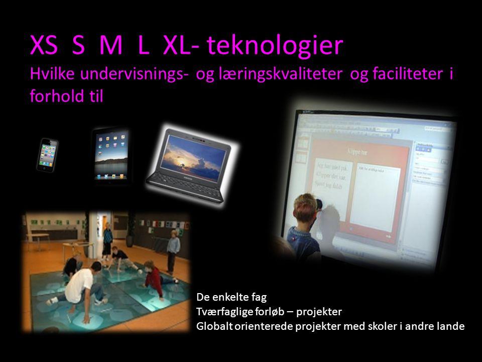 XS S M L XL- teknologier Hvilke undervisnings- og læringskvaliteter og faciliteter i forhold til De enkelte fag Tværfaglige forløb – projekter Globalt orienterede projekter med skoler i andre lande