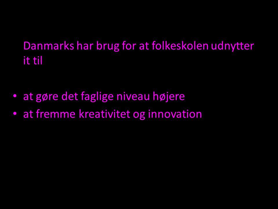 Danmarks har brug for at folkeskolen udnytter it til at gøre det faglige niveau højere at fremme kreativitet og innovation