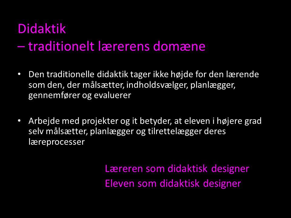 Didaktik – traditionelt lærerens domæne Den traditionelle didaktik tager ikke højde for den lærende som den, der målsætter, indholdsvælger, planlægger, gennemfører og evaluerer Arbejde med projekter og it betyder, at eleven i højere grad selv målsætter, planlægger og tilrettelægger deres læreprocesser Læreren som didaktisk designer Eleven som didaktisk designer
