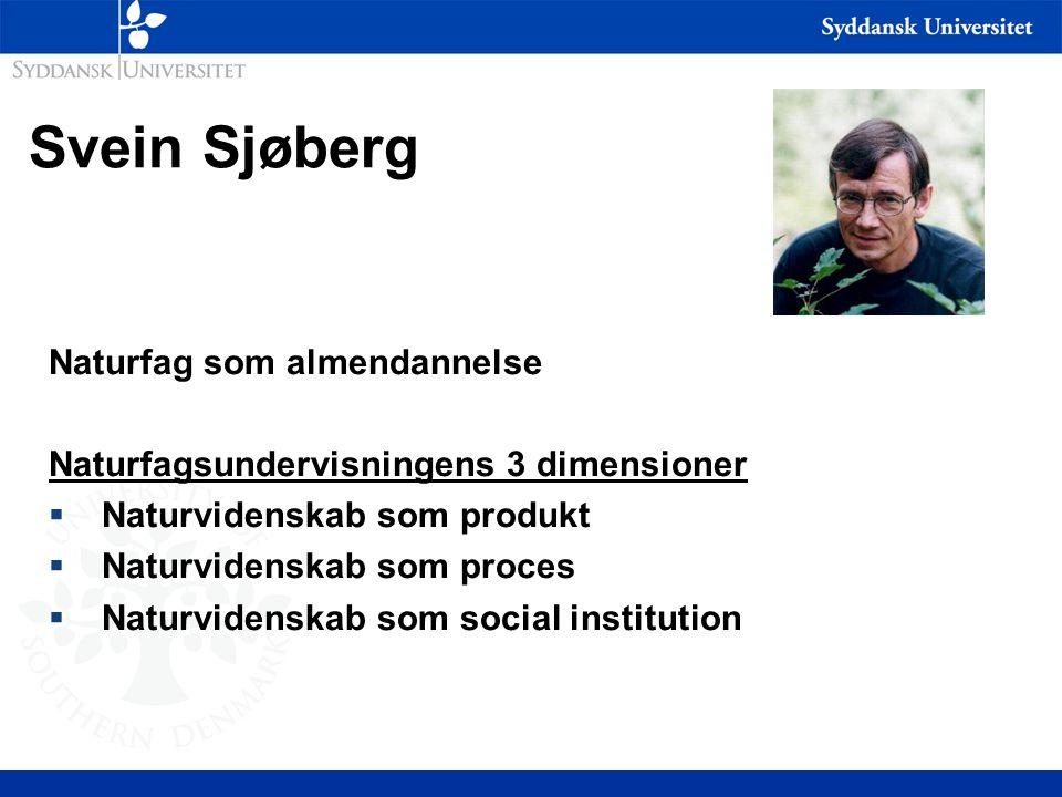 Svein Sjøberg Naturfag som almendannelse Naturfagsundervisningens 3 dimensioner  Naturvidenskab som produkt  Naturvidenskab som proces  Naturvidenskab som social institution