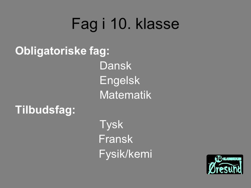 Fag i 10. klasse Obligatoriske fag: Dansk Engelsk Matematik Tilbudsfag: Tysk Fransk Fysik/kemi