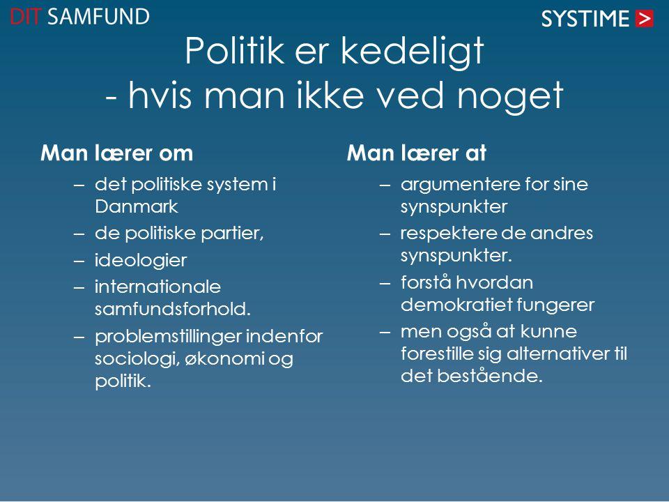 Politik er kedeligt - hvis man ikke ved noget Man lærer om – det politiske system i Danmark – de politiske partier, – ideologier – internationale samf