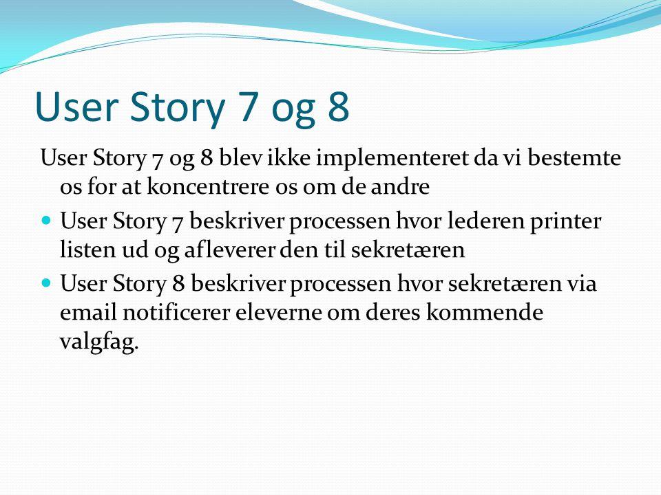 User Story 7 og 8 User Story 7 og 8 blev ikke implementeret da vi bestemte os for at koncentrere os om de andre User Story 7 beskriver processen hvor lederen printer listen ud og afleverer den til sekretæren User Story 8 beskriver processen hvor sekretæren via email notificerer eleverne om deres kommende valgfag.