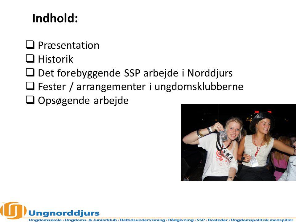  Præsentation  Historik  Det forebyggende SSP arbejde i Norddjurs  Fester / arrangementer i ungdomsklubberne  Opsøgende arbejde Indhold: