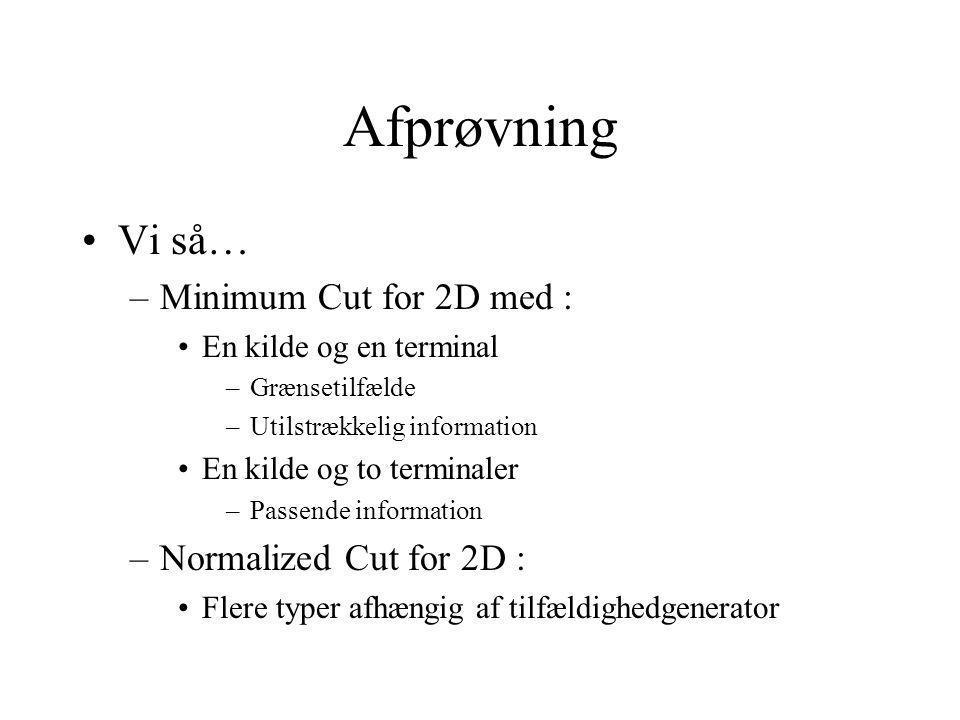 Afprøvning Vi så… –Minimum Cut for 2D med : En kilde og en terminal –Grænsetilfælde –Utilstrækkelig information En kilde og to terminaler –Passende information –Normalized Cut for 2D : Flere typer afhængig af tilfældighedgenerator