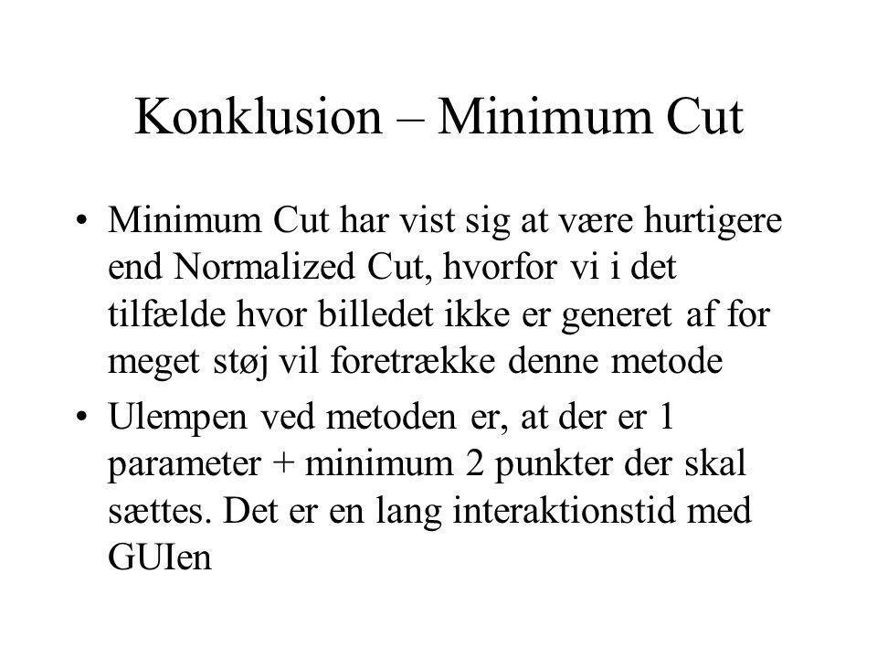 Konklusion – Minimum Cut Minimum Cut har vist sig at være hurtigere end Normalized Cut, hvorfor vi i det tilfælde hvor billedet ikke er generet af for meget støj vil foretrække denne metode Ulempen ved metoden er, at der er 1 parameter + minimum 2 punkter der skal sættes.