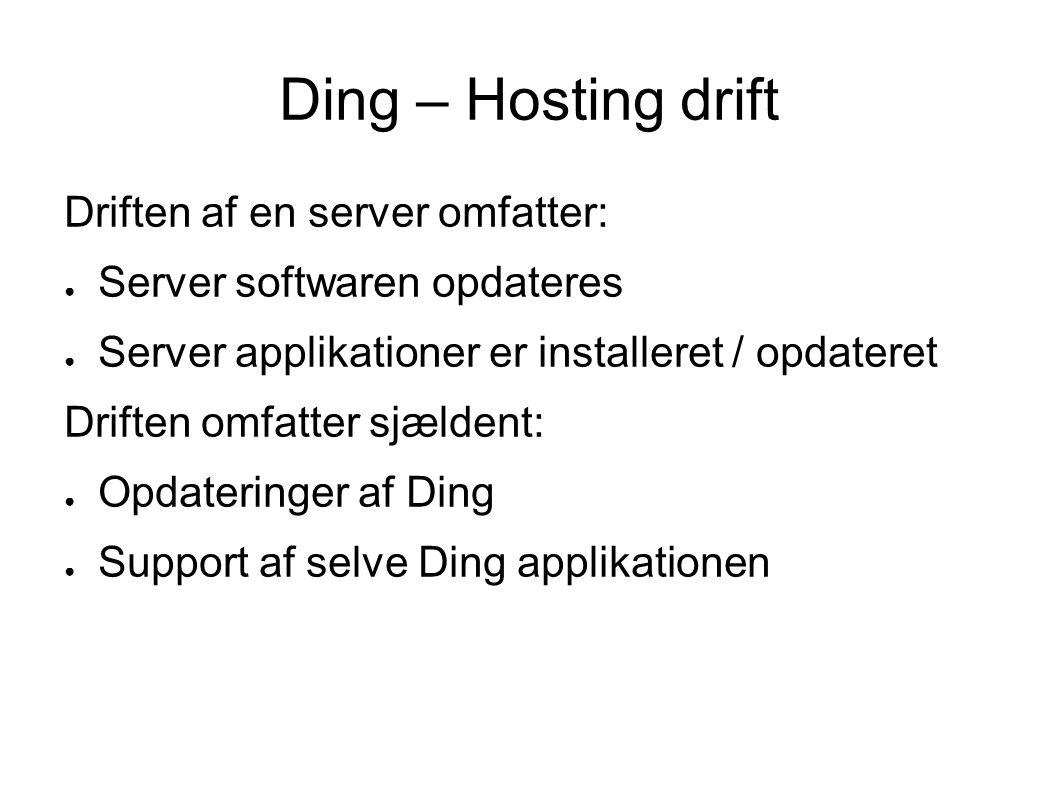 Ding – Hosting drift Driften af en server omfatter: ● Server softwaren opdateres ● Server applikationer er installeret / opdateret Driften omfatter sjældent: ● Opdateringer af Ding ● Support af selve Ding applikationen