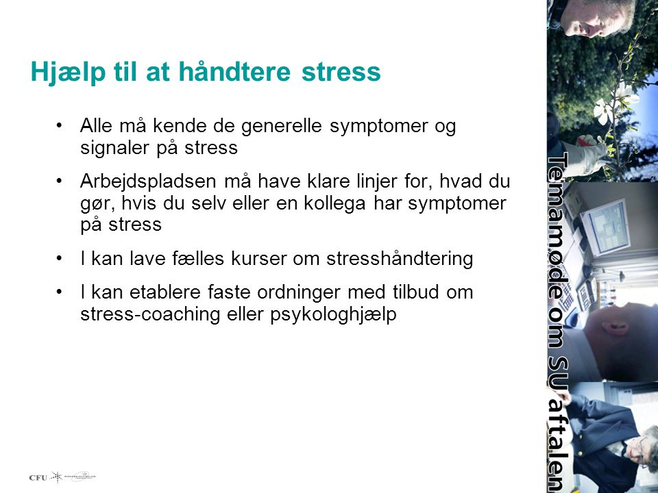 Hjælp til at håndtere stress Alle må kende de generelle symptomer og signaler på stress Arbejdspladsen må have klare linjer for, hvad du gør, hvis du selv eller en kollega har symptomer på stress I kan lave fælles kurser om stresshåndtering I kan etablere faste ordninger med tilbud om stress-coaching eller psykologhjælp