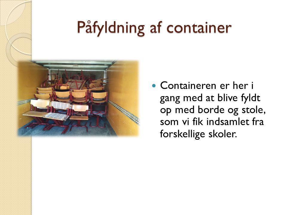 Påfyldning af container Containeren er her i gang med at blive fyldt op med borde og stole, som vi fik indsamlet fra forskellige skoler.