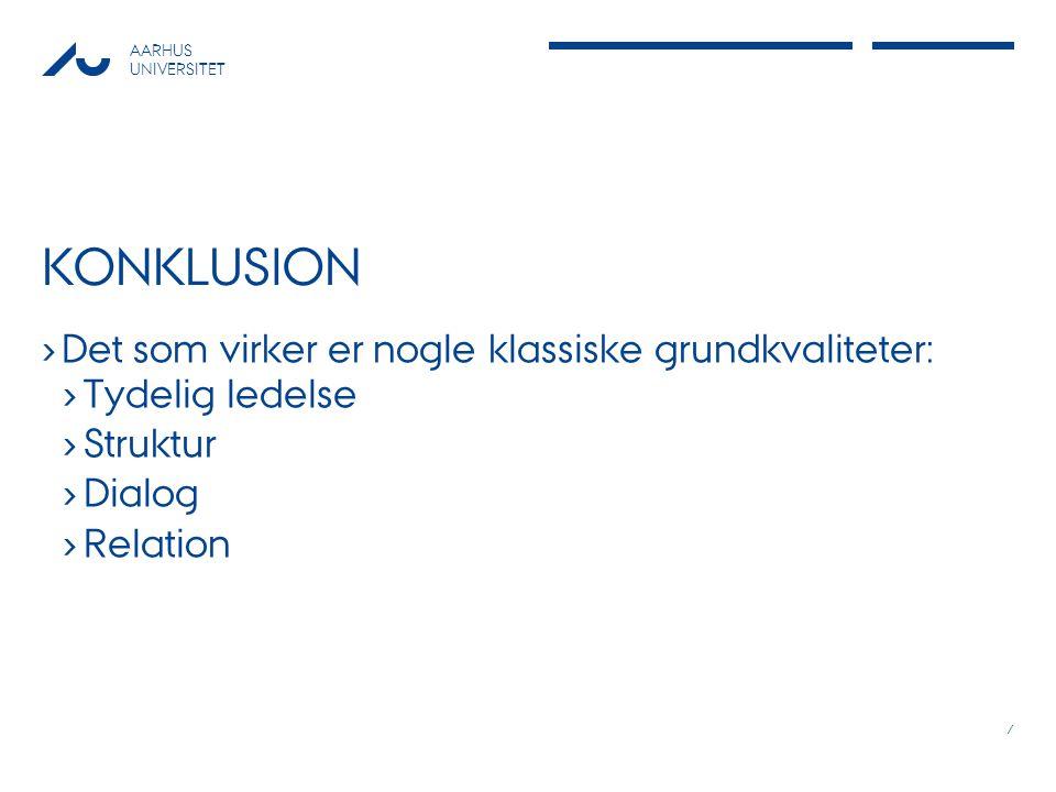AARHUS UNIVERSITET KONKLUSION › Det som virker er nogle klassiske grundkvaliteter: › Tydelig ledelse › Struktur › Dialog › Relation 7