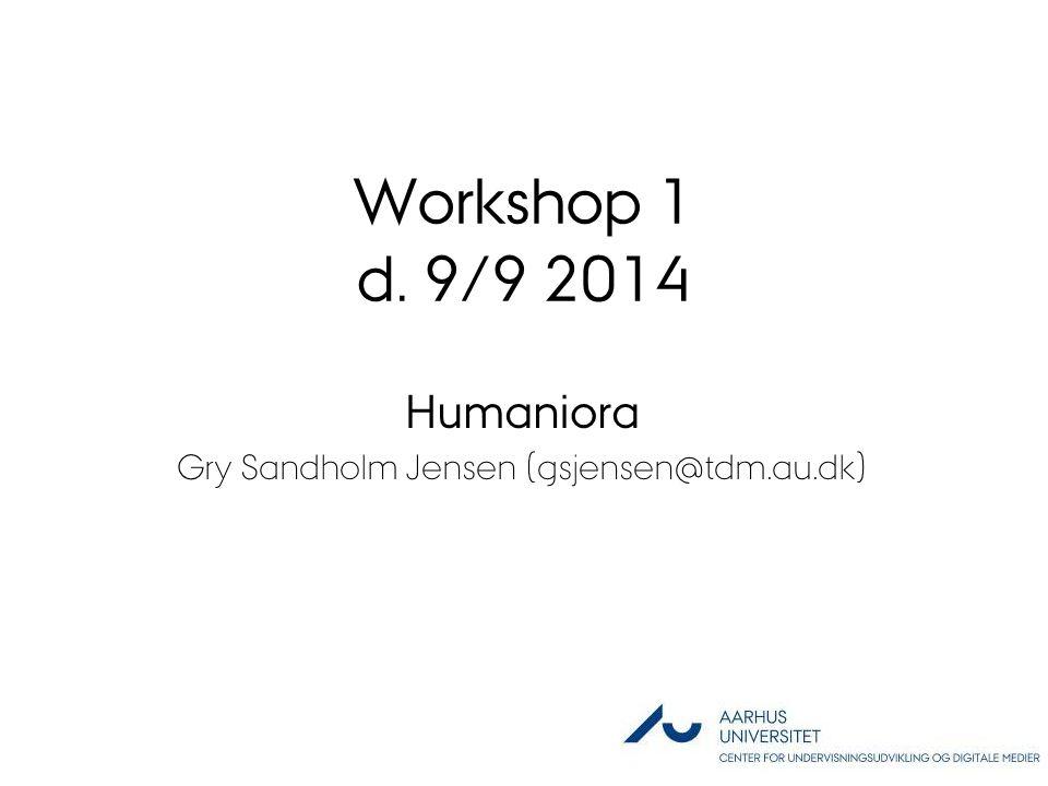 Workshop 1 d. 9/9 2014 Humaniora Gry Sandholm Jensen (gsjensen@tdm.au.dk)