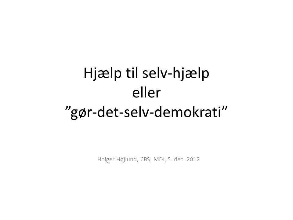 Hjælp til selv-hjælp eller gør-det-selv-demokrati Holger Højlund, CBS, MDI, 5. dec. 2012