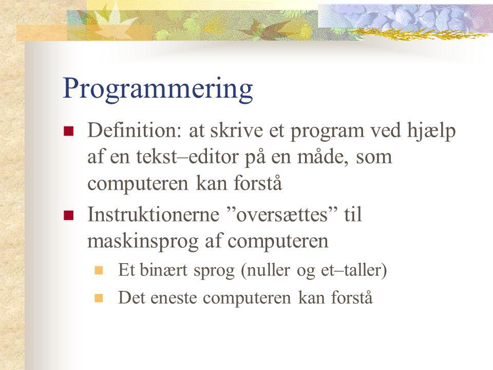 Programmering Definition: at skrive et program ved hjælp af en tekst–editor på en måde, som computeren kan forstå Instruktionerne oversættes til maskinsprog af computeren Et binært sprog (nuller og et–taller) Det eneste computeren kan forstå