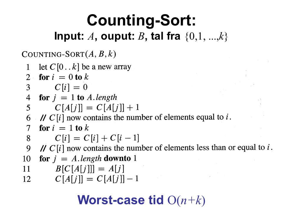 Counting-Sort: Input: A, ouput: B, tal fra {0,1,...,k} Worst-case tid O(n+k)